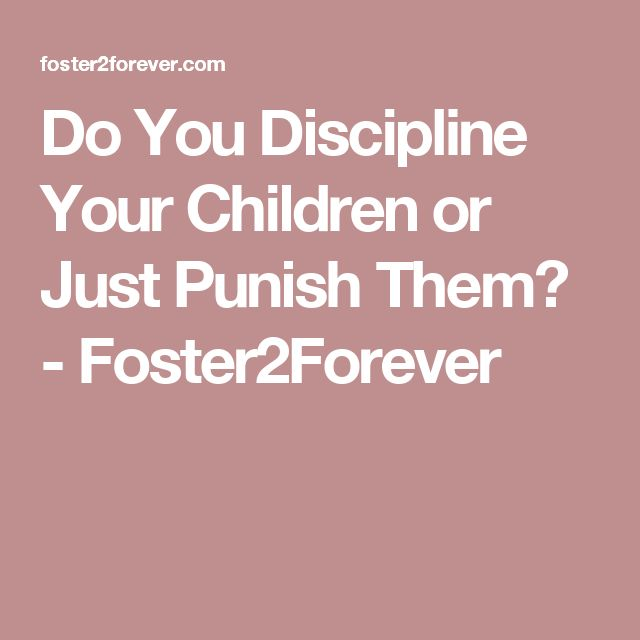 Do You Discipline Your Children or Just Punish Them? - Foster2Forever