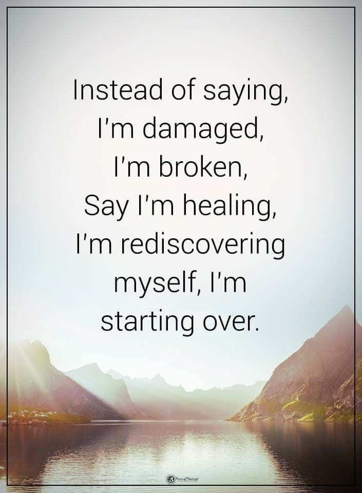 "instead of saying ""I'm damaged, I'm broken....."" say ""I'm healing, I'm rediscovering myself. I'm starting over""."