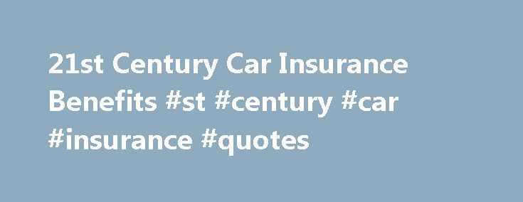 21st Century Car Insurance Benefits #st #century #car #insurance #quotes http://nigeria.nef2.com/21st-century-car-insurance-benefits-st-century-car-insurance-quotes/  # Positives of Choosing 21st Century Auto Insurance Here's what you need to know. 21st Century offers many types of insurance coverage Discounts are available from 21st Century The company website has many informative articles The benefits of choosing 21st Century car insurance have been evident to its policyholders for more…