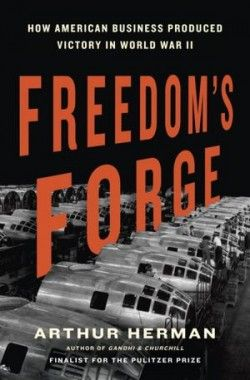 Freedom's Forge: How American Business Produced Victory in World War II by Arthur Herman