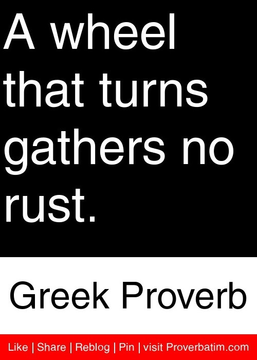 A wheel that turns gathers no rust. - Greek Proverb #proverbs #quotes