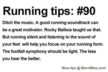 Running Tips: Try some of the silent treatment.             Starting running or training for a marathon? Tips and help: Get more running tips and training adivce