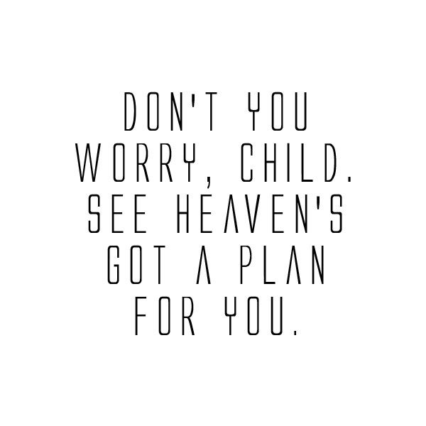 Don't you worry, child. See heaven's got a plan for you.  wgraphic - lyrics  quotes ♥ ❤ liked on Polyvore