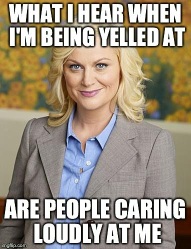 ՞\(ᗒᗣᗕ)/՞  YELLING IS CARING!!!   ///   What I Hear When I'm Being Yelled At - Leslie Knope | WHAT I HEAR WHEN I'M BEING YELLED AT ARE PEOPLE CARING LOUDLY AT ME | image tagged in leslie knope,yelling,parks and rec,caring | made w/ Imgflip meme maker