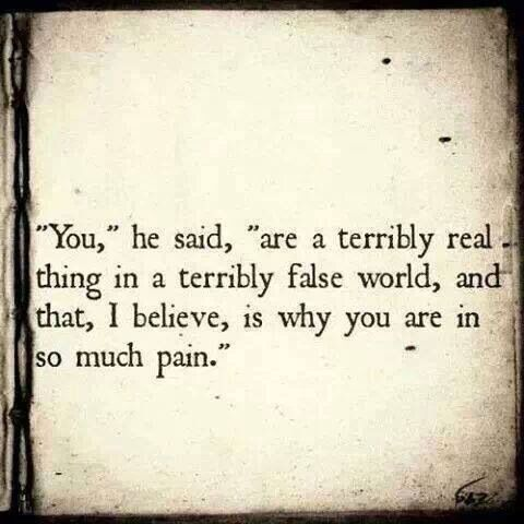 You ... are a terrible real thing in a terribly false world ... and that is why you are in so much pain.