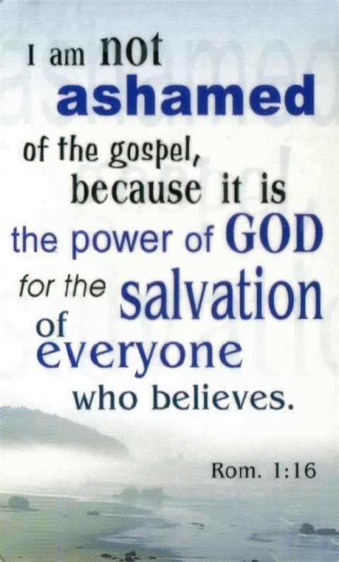 I am not ashamed of the gospel, because it is the power of God for the salvation of everyone who believes.  Rom 1:16