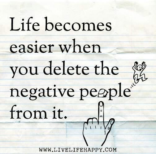 Life Becomes Easier En You Delete Negative People From It.