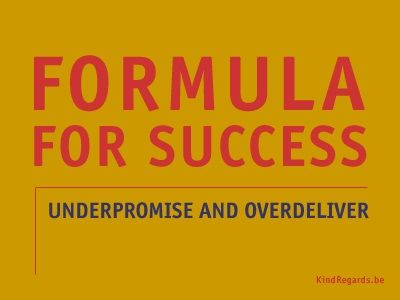 Formula for succes: underpromise and overdeliver.