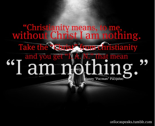 "Manny ""Pacman"" Pacquiao""   ""Christianity means to me, without Christ, I am nothing"""
