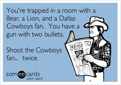 Funny Sports Ecard: You're trapped in a room with a Bear, a Lion, and a Dallas Cowboys fan. You have a gun with two bullets. Shoot the Cowboys fan... twice.
