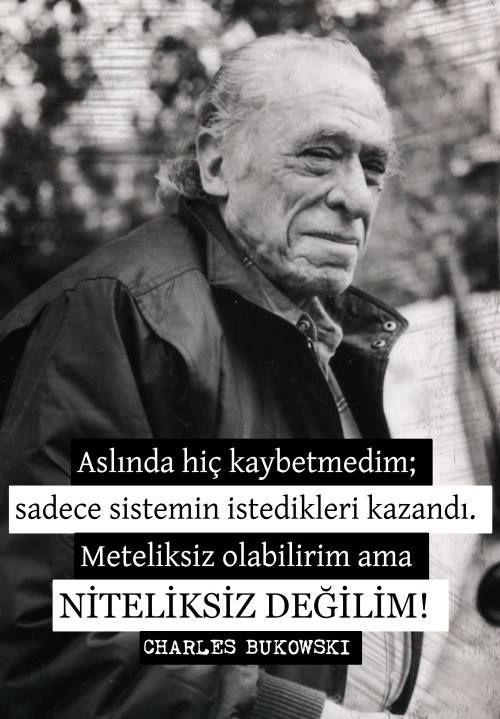 Aslında hiç kaybetmedim, sadece sistemin istedikleri kazandı. Meteliksiz olabilirim, ama niteliksiz asla. - Charles Bukowski