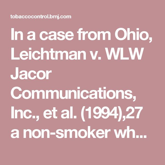 """In a case from Ohio, Leichtman v. WLW Jacor Communications, Inc., et al. (1994),27 a non-smoker who was a guest on a live radio show had cigar smoke blown in his face. He alleged that the act was done deliberately to cause him """"physical discomfort, humiliation or distress"""", violated his right to privacy, constituted battery, and violated a Cincinnati Board of Health regulation. The trial court dismissed all of the plaintiff's claims. However, the Court of Appeals, First Appellate District of…"""