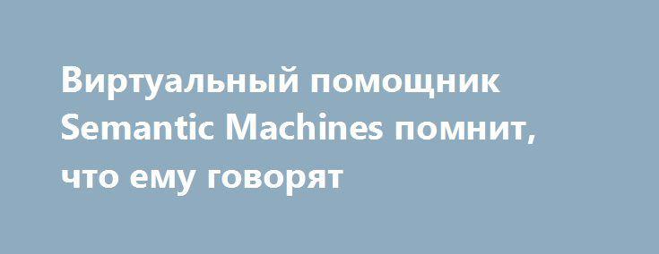 Виртуальный помощник Semantic Machines помнит, что ему говорят https://hightech.fm/2016/12/23/semantic-machines  Инженеры стартапа Semantic Machines собираются превзойти возможности современных виртуальных помощников. Созданный ими чатбот способен запоминать то, что ему сказали, и делать из этого правильные выводы.