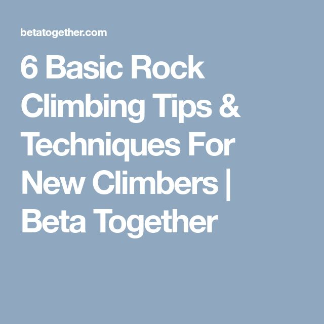 6 Basic Rock Climbing Tips & Techniques For New Climbers | Beta Together
