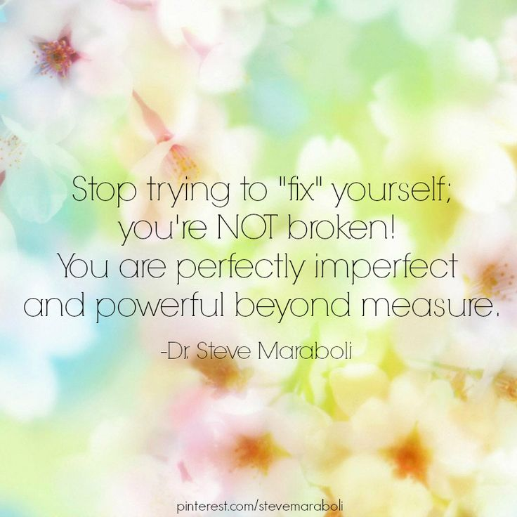 """stop trying to 'fix' yourself; you're NOT broken! you are perfectly imperfect and powerful beyond measure."" - steve maraboli"