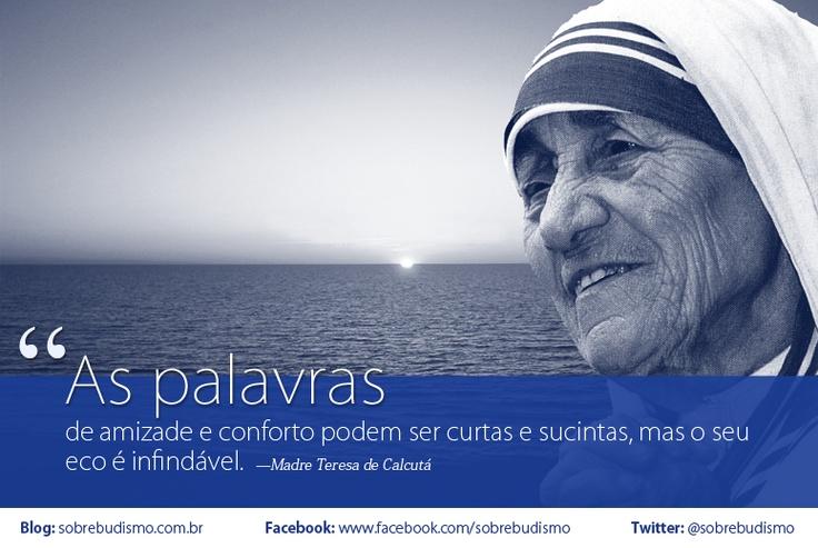 """""""As palavras de amizade e conforto podem ser curtas e sucintas, mas o seu eco é infindável."""" — Madre Teresa de Calcutá - Veja mais sobre Espiritualidade & Autoconhecimento no blog: http://sobrebudismo.com.br/"""