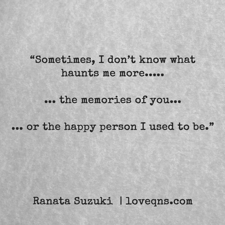 """""""Sometimes, I don't know what haunts me more….. … the memories of you… … or the happy person I used to be."""" – Ranata Suzuki * missing you, I miss him, lost, love, relationship, beautiful, words, quotes, story, quote, sad, breakup, broken heart, heartbroken, loss, loneliness, unrequited, grief, depression, depressed, typography, poetry, prose, poem, written, writing, writer, poet * pinterest.com/ranatasuzuki"""