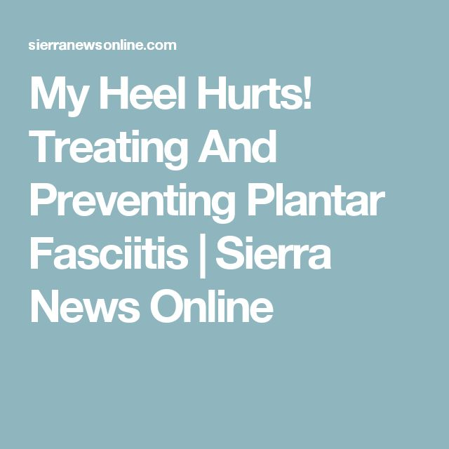 My Heel Hurts! Treating And Preventing Plantar Fasciitis | Sierra News Online