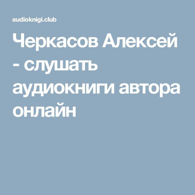 Черкасов Алексей - слушать аудиокниги автора онлайн