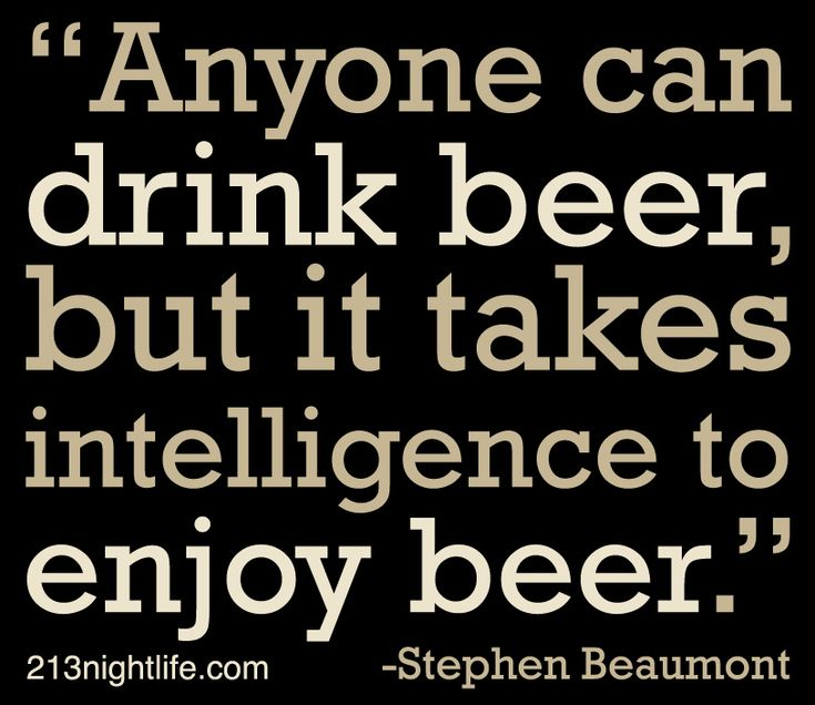 """Anyone can drink beer, but it takes intelligence to enjoy beer."" -Stephen Beaumont"