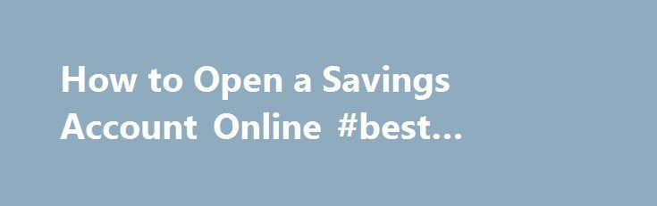 How to Open a Savings Account Online #best #internet #savings http://savings.remmont.com/how-to-open-a-savings-account-online-best-internet-savings/  How to Open a Savings Account Online through BPI Direct There are many visitors of...