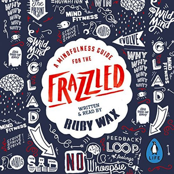 A Mindfulness Guide for the Frazzled - Ruby Wax spills the surprising secrets to long-lasting happiness.