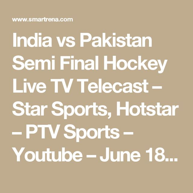 India vs Pakistan Semi Final Hockey Live TV Telecast – Star Sports, Hotstar – PTV Sports – Youtube – June 18, 2017 - Smartrena