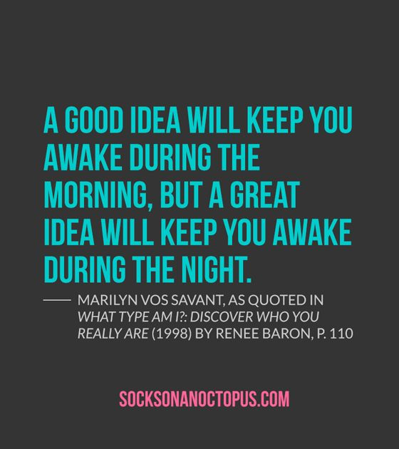 Quote Of The Day: November 18, 2014 - A good idea will keep you awake during the morning, but a great idea will keep you awake during the night. — Marilyn vos Savant, as quoted in What Type Am I?: Discover Who You Really Are (1998) by Renee Baron, p. 110