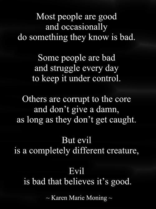But evil is a completely different creature.  Evil is bad that believes it's good. YOU, Narcoid are BEYOND evil!