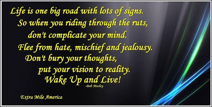 Life is one big road with lots of signs. So when you riding through the ruts, don't complicate your mind. Flee from hate, mischief and jealousy. Don't bury your thoughts, put your vision to reality. Wake Up and Live! -Bob Marley http://makehappyhappen.com/ #quote #wakeup #life #inspiration #motivation