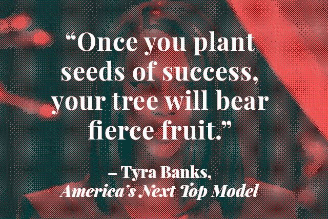 Surprisingly Insightful Quotes From Reality TV #refinery29  http://www.refinery29.com/2014/04/67111/best-reality-tv-quotes#slide9  Tyra Banks may have taught us to smize, but this feels much more profound. We cannot wait for our fruition of fierceness.