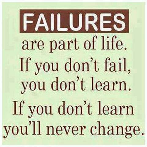 Failures are part of life, if you don't fail, you don't learn. If you don't learn you'll never change.