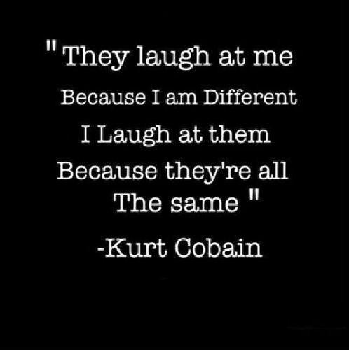 """""""Sie lachen über mich, weil ich anders bin. Ich lache über sie weil sie alle gleich sind."""" Kurt Cobain Wag Deinen eigenen Style, sei ein Life-Preneur!"""