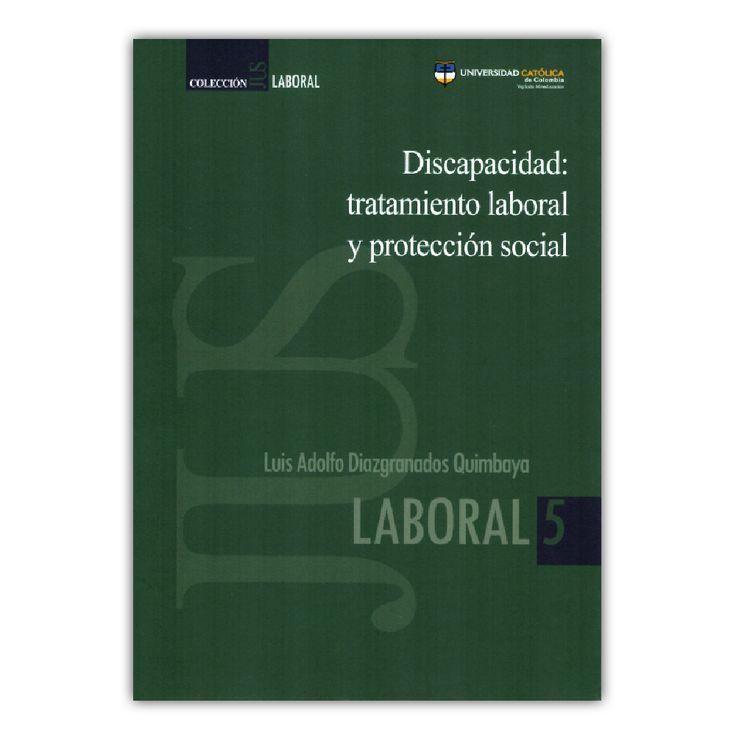 Discapacidad: tratamiento laboral y protección social  – Luis Adolfo Diagramados Quimbaya – Universidad Católica de Colombia  www.librosyeditores.com Editores y distribuidores.
