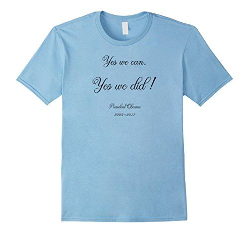 T-shirt Yes We Can, Yes We Did, President Obama 2009-2017 . https://www.amazon.com/dp/B01N11C35J/ref=cm_sw_r_pi_dp_x_PMlGyb0TK44G7