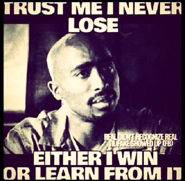 I never lose. Never. -Tupac Shakur