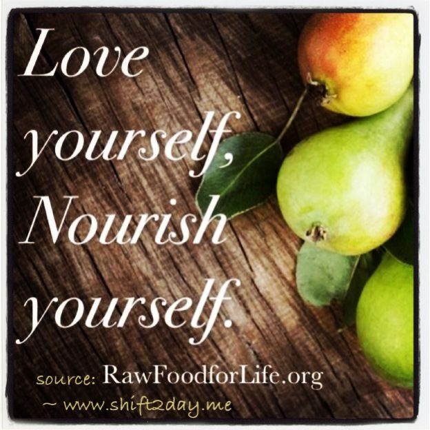 """Love yourself, Nourish yourself.""  ~ Rawfoodforlife.org    ^ Look great, feel fabulous & great for your health!  ^ Start the shift today ~ and feel great!  :)  www.shift2day.me"