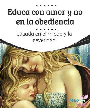 Educa con amor y no en la obediencia basada en el miedo y la severidad Para criar niños felices y justos debemos educarlos en el respeto y no en la severidad. Es importante que sigan las normas por justos, y no por miedo