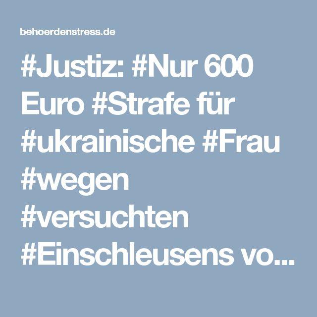 #Justiz: #Nur 600 Euro #Strafe für #ukrainische #Frau #wegen #versuchten #Einschleusens von #Ausländern! › Behoerdenstress