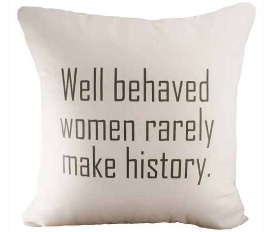 well behaved people rarely make history Well behaved women rarely make history  i can only hope that i and other women of my generation can make as significant an impact as the women before us.