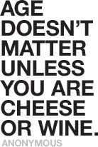 Age doesn't matter unless you are cheese or wine. -- Anonymous