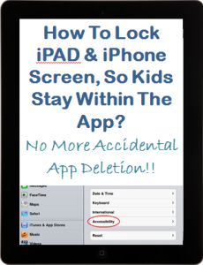 How to lock iPAD or iPhone Screen, so Children Stay within the App You Want Them to? - No More Accidental App Deletion or Unwanted App Re-arrangement