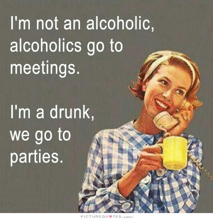 I'm not an alcoholic, alcoholics go to meetings. I'm a drunk, we go to parties. Picture Quotes.