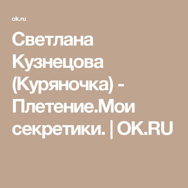 Светлана Кузнецова (Куряночка) - Плетение.Мои секретики. | OK.RU