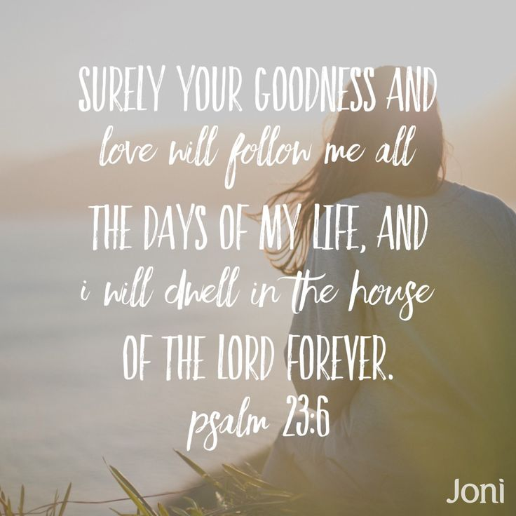 """""""Surely your goodness and love will follow me all the days of my life, and I will dwell in the house of the Lord forever."""" -Psalm 23:6"""