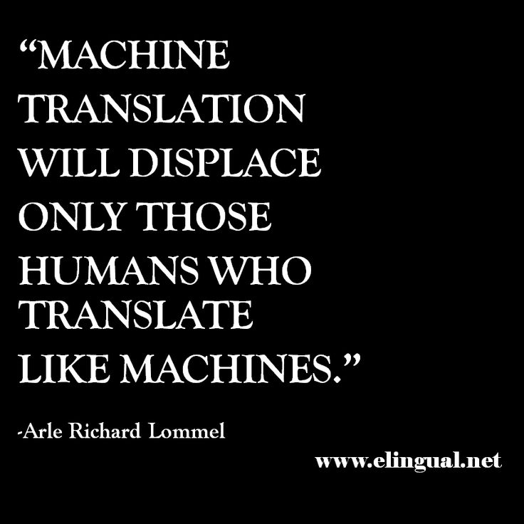 """""""Machine translation will displace only those humans who translate like machines. Humans will focus on tasks that require intelligence."""" -Arle Richard Lommel via www.elingual.net"""