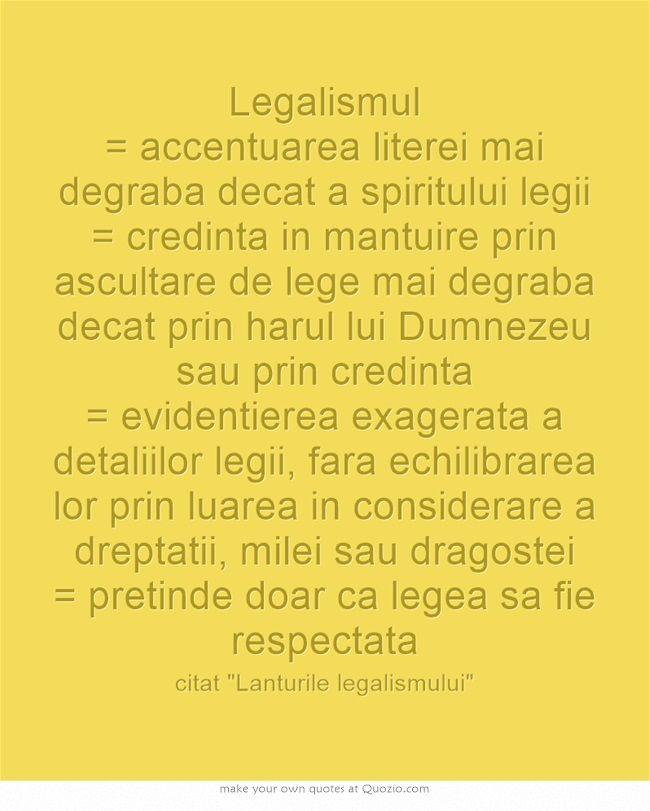 Legalismul = accentuarea literei mai degraba decat a spiritului legii = credinta in mantuire prin ascultare de lege mai degraba decat prin harul lui Dumnezeu sau prin credinta = evidentierea exagerata a detaliilor legii, fara echilibrarea lor prin luarea in considerare a dreptatii, milei sau dragostei = pretinde doar ca legea sa fie respectata