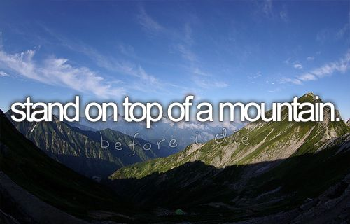 Stand on top of a mountain. #beforeidie