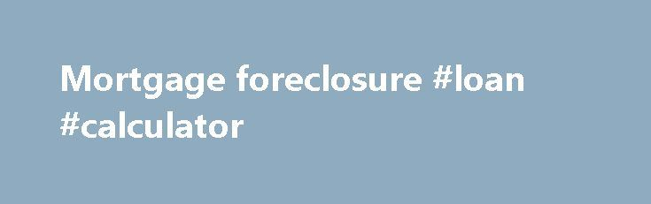Mortgage foreclosure #loan #calculator http://money.remmont.com/mortgage-foreclosure-loan-calculator/  #mortgage foreclosure # Foreclosure Introduction Foreclosure is a catch-all term for the processes used by mortgage-holders. or mortgagees. to take mortgaged property from borrowers who default on their mortgages. Foreclosure, like mortgages generally, is governed by the law of the place where the mortgaged thing is. Default The foreclosure process may begin once a mortgage borrower. or…