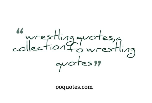 wrestling quotes,a collection fo wrestling quotes Searches related to wrestling quotes motivational wrestling quotes dan gable quotes wrestling sayings wrestling quotes and sayings famous wrestling quotes wrestling quotes for t-shirts pro wrestling quotes sports quotes A lot of my intensity in wrestling was due to my mental preparation before the matches. I got myself into…